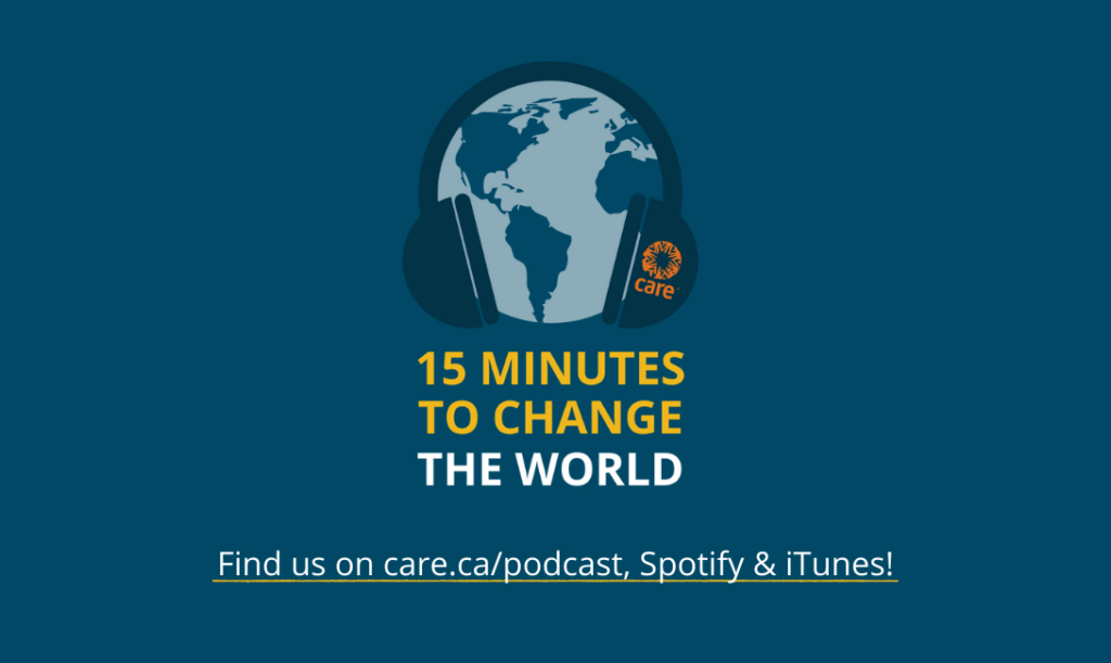 CARE Canada's 15 Minutes to Change the World podcast is available on Spotify, iTune and on care.ca/podcast