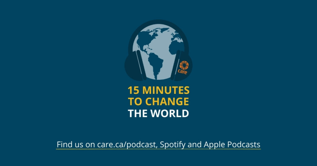 CARE Canada's podcast, 15 Minutes to Change the World on Spotify, Apple Podcasts and care.ca/podcast